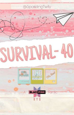 SURVIVAL 40: A BTS Blackpink Fanfic by SparklingTwity