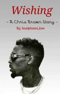 Wishing (Chris Brown Fan Fiction) COMPLETE cover