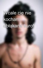 Wcale cię nie kocham obłąkana kuro! by KarminowaLama