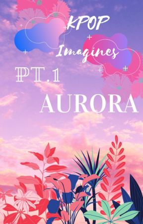 KPOP Imagines pt.1 AURORA by BMBigTittieCommittee
