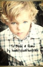 To Build a Home by heartofcathedrals