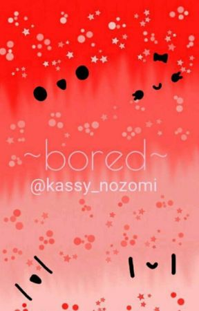 ~:°•bored:°•~ by kassy_nozomi