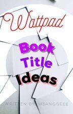 Wattpad Book Title Ideas by MsAnggeee