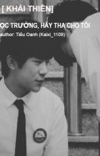 [ KHẢI THIÊN] : HỌC TRƯỞNG, HÃY THA CHO TÔI by KaiXi_1109