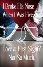 I Broke His Nose When I Was Five. Love at First Sight? Not So Much...(A.M.S) COMPLETED!  by reedperson