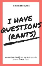 I HAVE QUESTIONS (rants) by girlfriendalaur