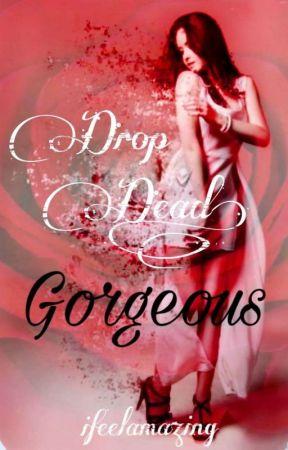Drop Dead, Gorgeous (SLOW UPDATES)  by Ifeelamazing