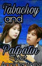 Tabachoy Met Patpatin Accidentally by GlayeenHyeByunPark