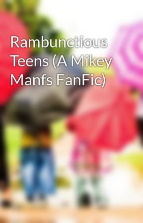 Rambunctious Teens (A Mikey Manfs FanFic) by Duffies_And_Locals