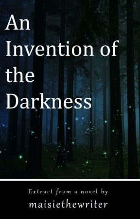 An Invention of the Darkness by maisiethewriter