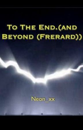 {On Hold For Editing} To the End. (and Beyond (Frerard)) by Neon_xx