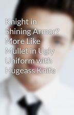 Knight in Shining Armor? More Like Mullet in Ugly Uniform with Hugeass Knife by ablondeweasley