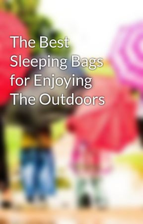 The Best Sleeping Bags for Enjoying The Outdoors by WebSleepingBags