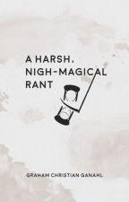A Harsh, Nigh-Magical Rant by GrahamChristian