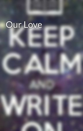 Our Love by have_2_write
