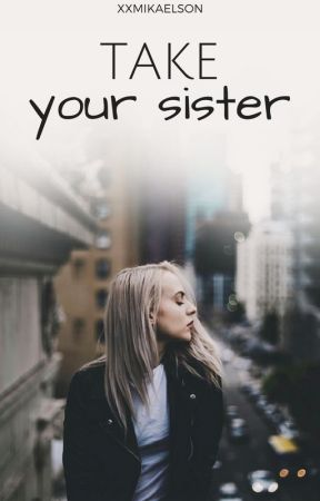 take your sister by xxmikaelson