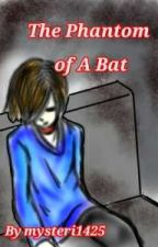 The Phantom Of A Bat by mysteri1425