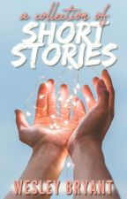 A Collection of Short Stories ✵ by WesleyBryant6
