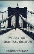 mi vida...un maravilloso desastre by ambarcastrolazcano