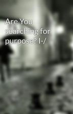 Are You searching for purpose? I-/ by beforeustarturday