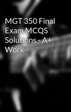 MGT 350 Final Exam MCQS Solutions - A+ Work by AceTutor1