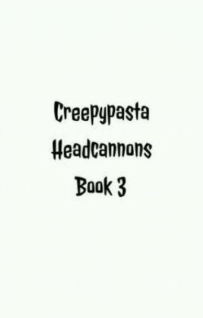 Creepypasta Headcannons Book 3 by kjm126316
