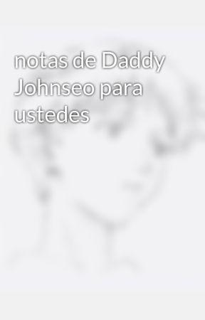 notas de Daddy Johnseo para ustedes  by Daddy_JohnSeo