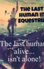 The Last Human in Equestria by XxSkullCandyxX0