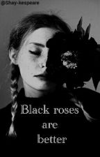 Black roses are better by Shay-kespeare
