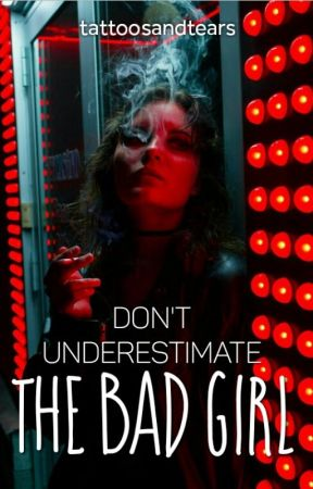 Don't Underestimate The Bad Girl by tattoosandtears