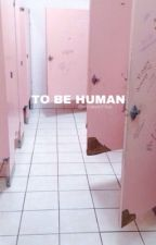 To Be Human| ✓ by snowyxchloe