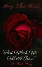 That Which We Call A Rose by maryellenwoods