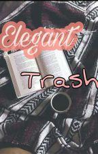 ELEGANT TRASH  by rookiebookworm