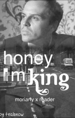 Honey I'm king. (Moriarty x Reader) -based of BBC Sherlock. by Tealsnow