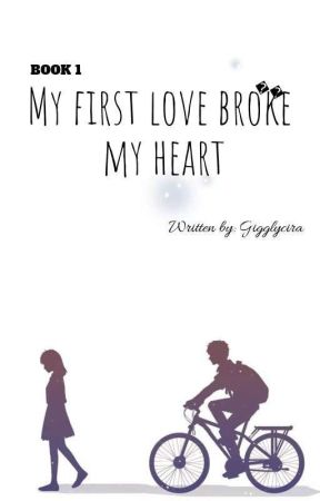 Book 1:My first love broke my heart(Now Completed) by Gigglycira