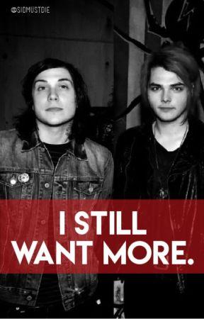 I still want more. ((Frerard)) by sidmustdie