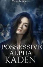 Possessive Alpha Kaden ✔️ by tangleteaser
