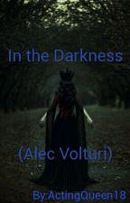 In the Darkness (Alec Volturi) by ActingQueen18