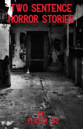 Two sentence horror stories for everyone to enjoy by _Player_02