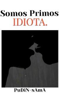 Somos Primos, Idiota (Yaoi/BL). ∆Terminada∆ cover