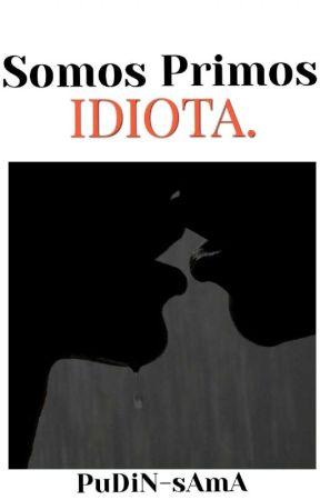 Somos Primos, Idiota (Yaoi/BL). ∆Terminada∆ by PuDiN-sAmA