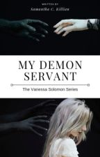 My Demon Servant (Book 1 of the Vanessa Solomon Series) by samanthacassidy92