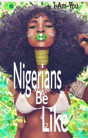 Nigerians Be Like by I-Am-You