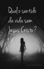 Qual o sentido da vida sem jesus Cristo? by ElizabethCristina766