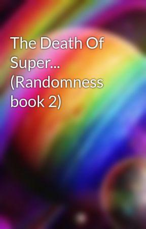 The Death Of Super... (Randomness book 2) by Makayla_Rainbow_Fun