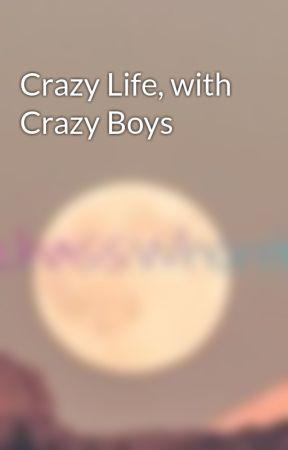Crazy Life, with Crazy Boys by bitchasswhoreboii