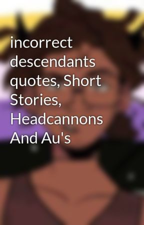 incorrect descendants quotes, Short Stories, Headcannons And Au's by JonasPytr