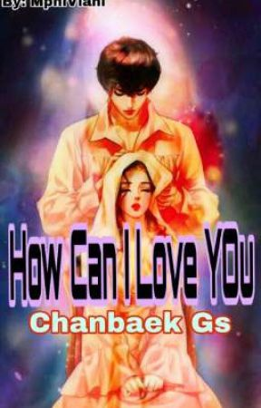 """""""HOW CAN I LOVE YOU"""" [CHANBAEK (GS)] - END by mphiviani"""
