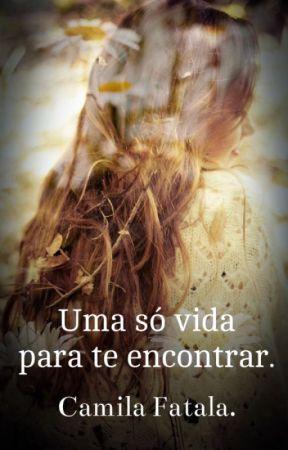 Uma só vida para te encontrar. NÃO FINALIZADA!!! by cahfatala