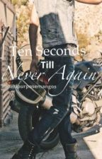 Ten Seconds Till Never Again by multipurposemangoes